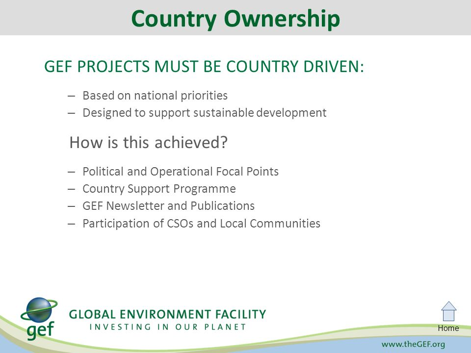 Home GEF PROJECTS MUST BE COUNTRY DRIVEN: – Based on national priorities – Designed to support sustainable development How is this achieved.