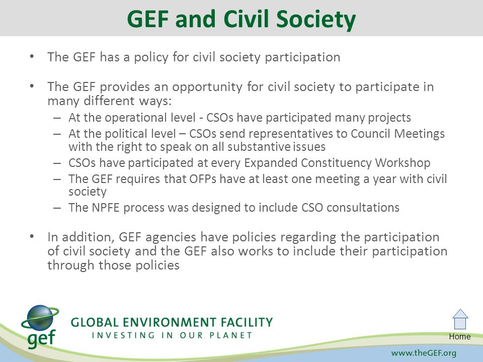 Home The GEF has a policy for civil society participation The GEF provides an opportunity for civil society to participate in many different ways: – At the operational level - CSOs have participated many projects – At the political level – CSOs send representatives to Council Meetings with the right to speak on all substantive issues – CSOs have participated at every Expanded Constituency Workshop – The GEF requires that OFPs have at least one meeting a year with civil society – The NPFE process was designed to include CSO consultations In addition, GEF agencies have policies regarding the participation of civil society and the GEF also works to include their participation through those policies GEF and Civil Society