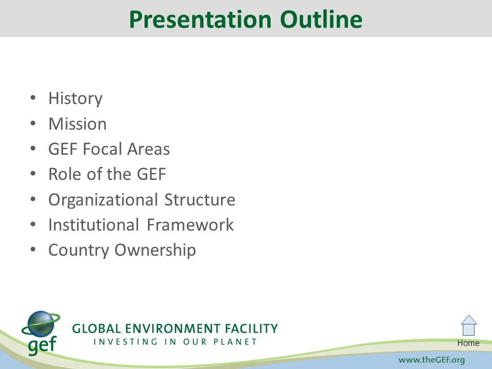 Home History Mission GEF Focal Areas Role of the GEF Organizational Structure Institutional Framework Country Ownership Presentation Outline