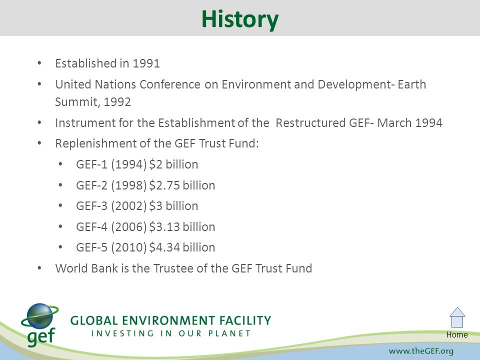 Home Established in 1991 United Nations Conference on Environment and Development- Earth Summit, 1992 Instrument for the Establishment of the Restructured GEF- March 1994 Replenishment of the GEF Trust Fund: GEF-1 (1994) $2 billion GEF-2 (1998) $2.75 billion GEF-3 (2002) $3 billion GEF-4 (2006) $3.13 billion GEF-5 (2010) $4.34 billion World Bank is the Trustee of the GEF Trust Fund History