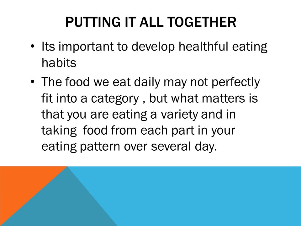 PUTTING IT ALL TOGETHER Its important to develop healthful eating habits The food we eat daily may not perfectly fit into a category, but what matters is that you are eating a variety and in taking food from each part in your eating pattern over several day.