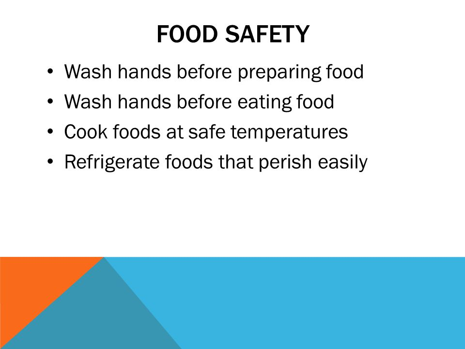 FOOD SAFETY Wash hands before preparing food Wash hands before eating food Cook foods at safe temperatures Refrigerate foods that perish easily