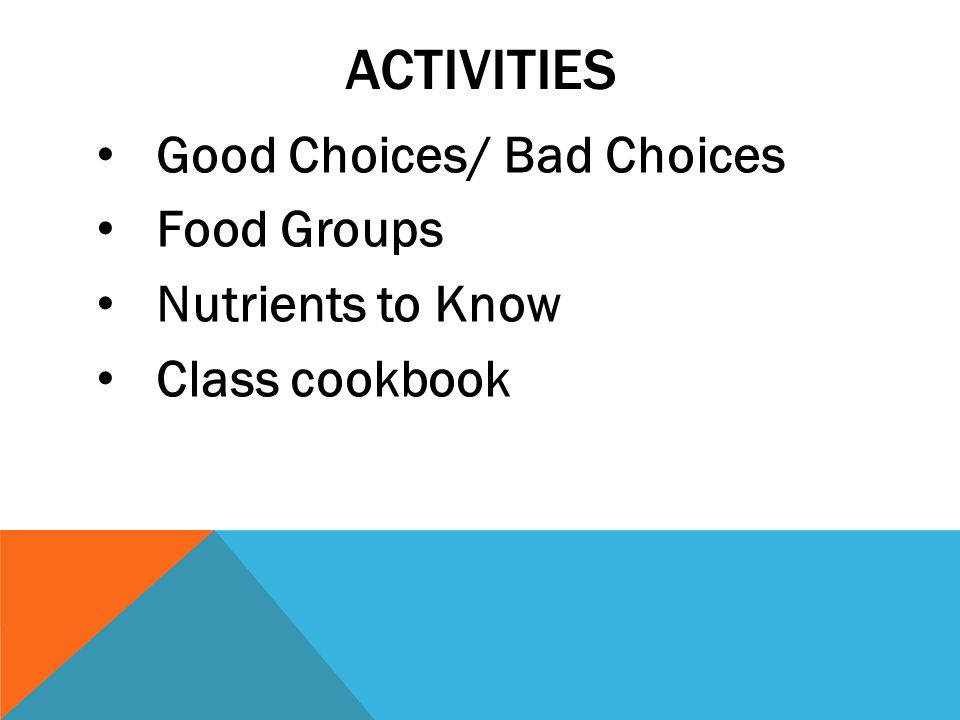 ACTIVITIES Good Choices/ Bad Choices Food Groups Nutrients to Know Class cookbook