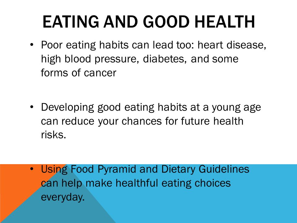EATING AND GOOD HEALTH Poor eating habits can lead too: heart disease, high blood pressure, diabetes, and some forms of cancer Developing good eating habits at a young age can reduce your chances for future health risks.