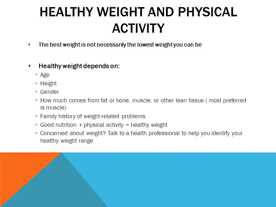 HEALTHY WEIGHT AND PHYSICAL ACTIVITY The best weight is not necessarily the lowest weight you can be Healthy weight depends on: Age Height Gender How much comes from fat or bone, muscle, or other lean tissue ( most preferred is muscle) Family history of weight-related problems Good nutrition + physical activity = healthy weight Concerned about weight.