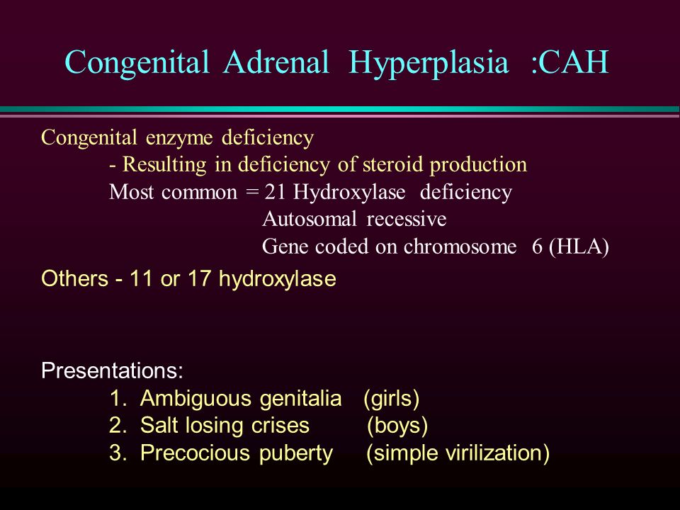 Congenital Adrenal Hyperplasia :CAH Congenital enzyme deficiency - Resulting in deficiency of steroid production Most common = 21 Hydroxylase deficiency Autosomal recessive Gene coded on chromosome 6 (HLA) Others - 11 or 17 hydroxylase Presentations: 1.