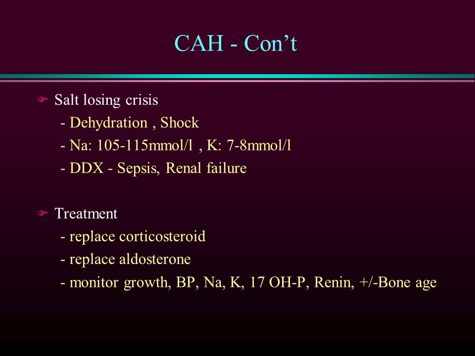 CAH - Con't F Salt losing crisis - Dehydration, Shock - Na: mmol/l, K: 7-8mmol/l - DDX - Sepsis, Renal failure F Treatment - replace corticosteroid - replace aldosterone - monitor growth, BP, Na, K, 17 OH-P, Renin, +/-Bone age