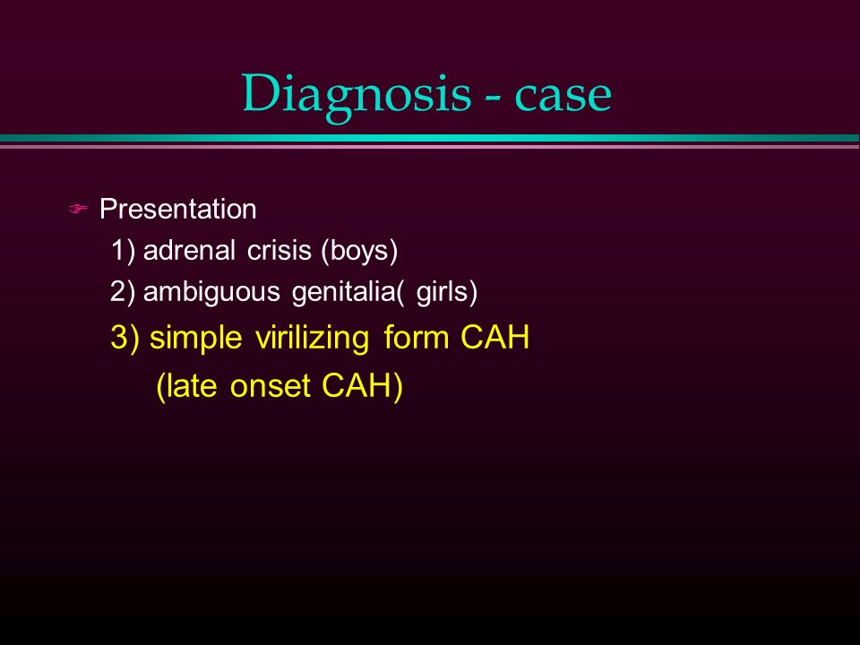 Diagnosis - case F Presentation 1) adrenal crisis (boys) 2) ambiguous genitalia( girls) 3) simple virilizing form CAH (late onset CAH)