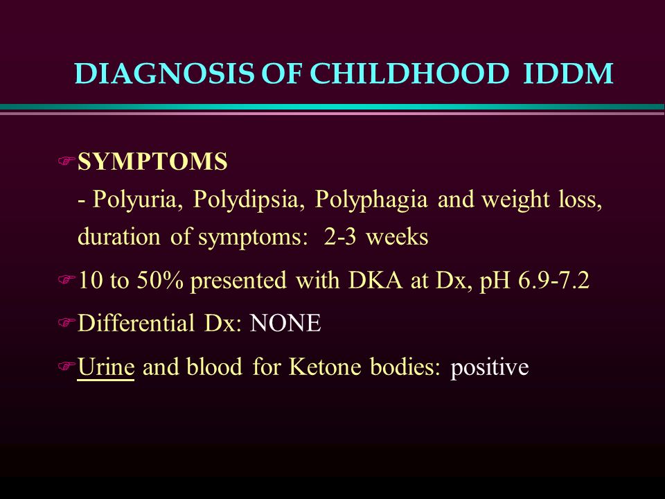 DIAGNOSIS OF CHILDHOOD IDDM F SYMPTOMS - Polyuria, Polydipsia, Polyphagia and weight loss, duration of symptoms: 2-3 weeks F 10 to 50% presented with DKA at Dx, pH F Differential Dx: NONE F Urine and blood for Ketone bodies: positive