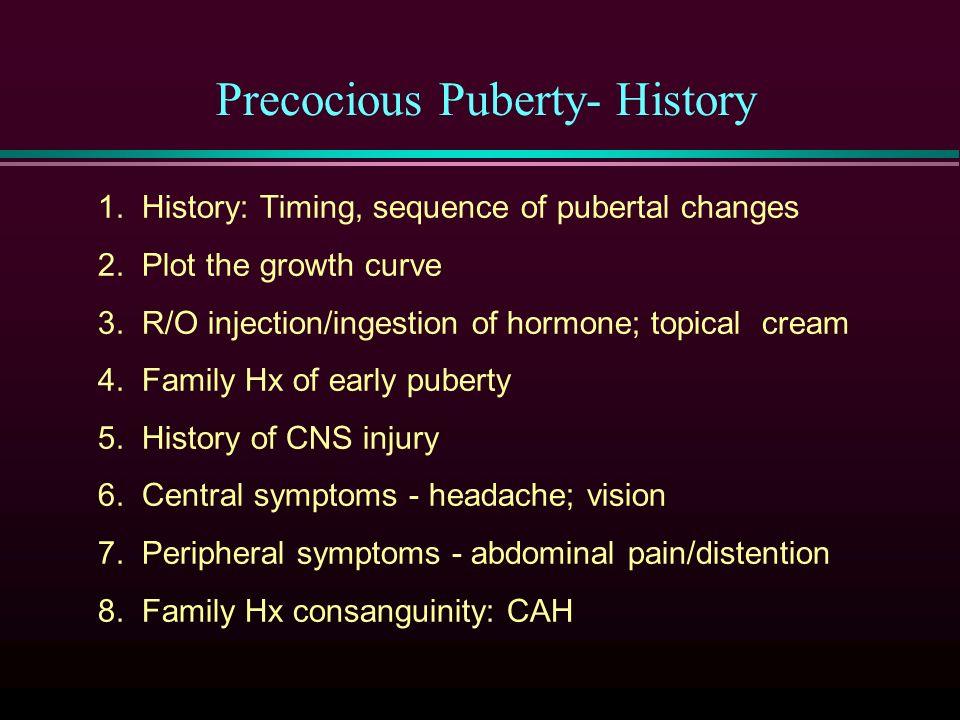 Precocious Puberty- History 1. History: Timing, sequence of pubertal changes 2.