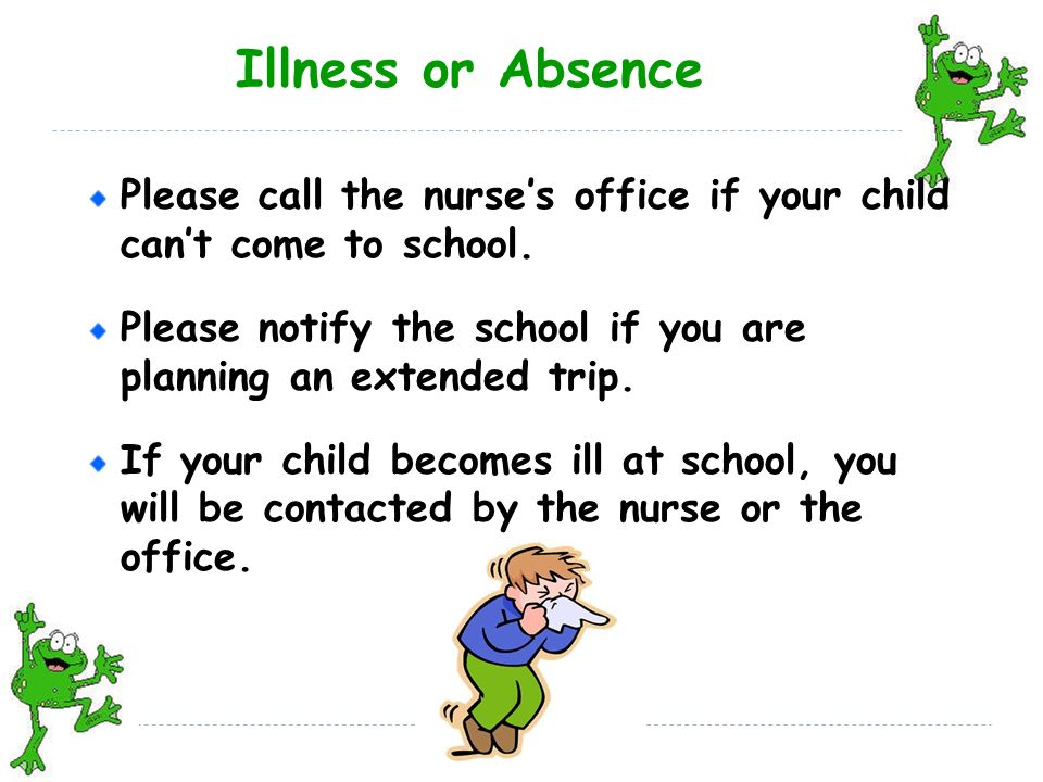 Illness or Absence Please call the nurse's office if your child can't come to school.