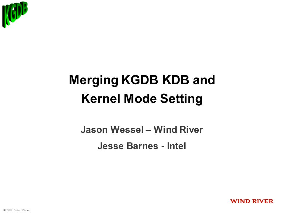 2009 Wind River Merging KGDB KDB and Kernel Mode Setting Jason