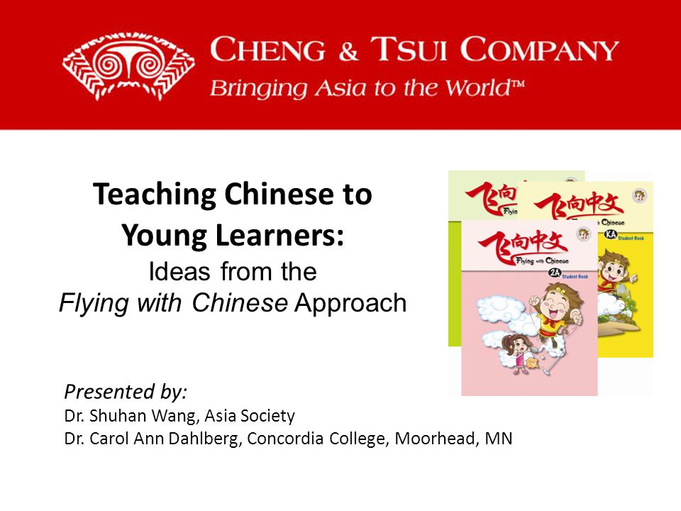 Teaching Chinese to Young Learners: Ideas from the Flying with Chinese Approach Presented by: Dr.