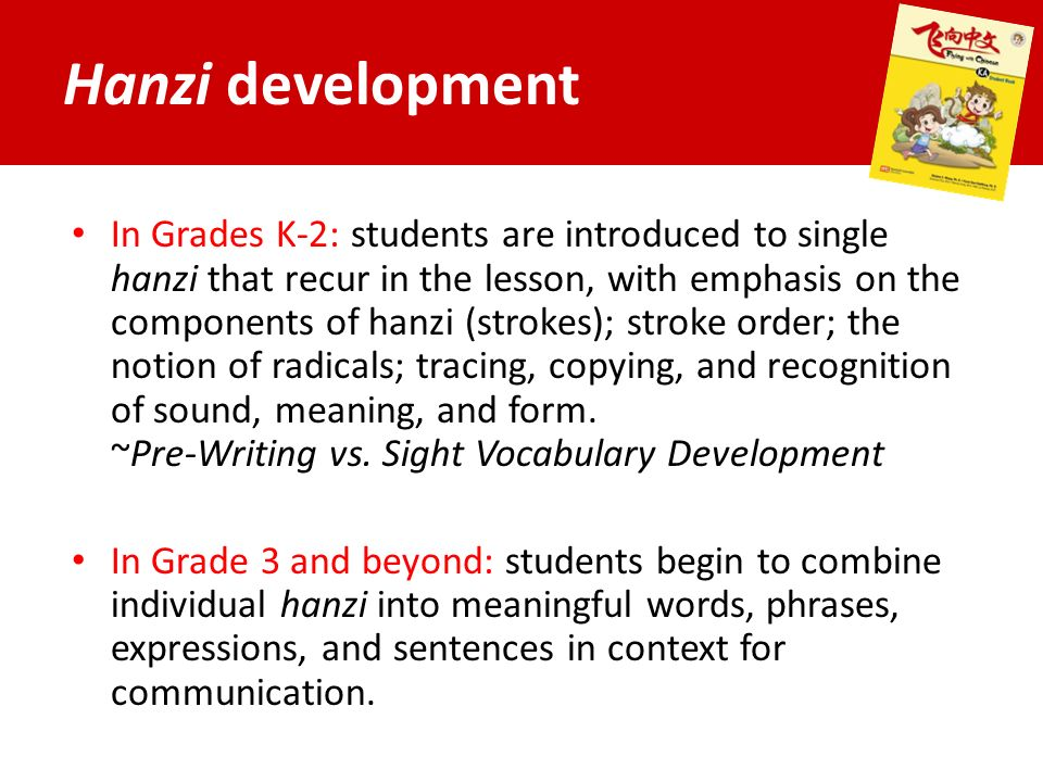 Hanzi development In Grades K-2: students are introduced to single hanzi that recur in the lesson, with emphasis on the components of hanzi (strokes); stroke order; the notion of radicals; tracing, copying, and recognition of sound, meaning, and form.