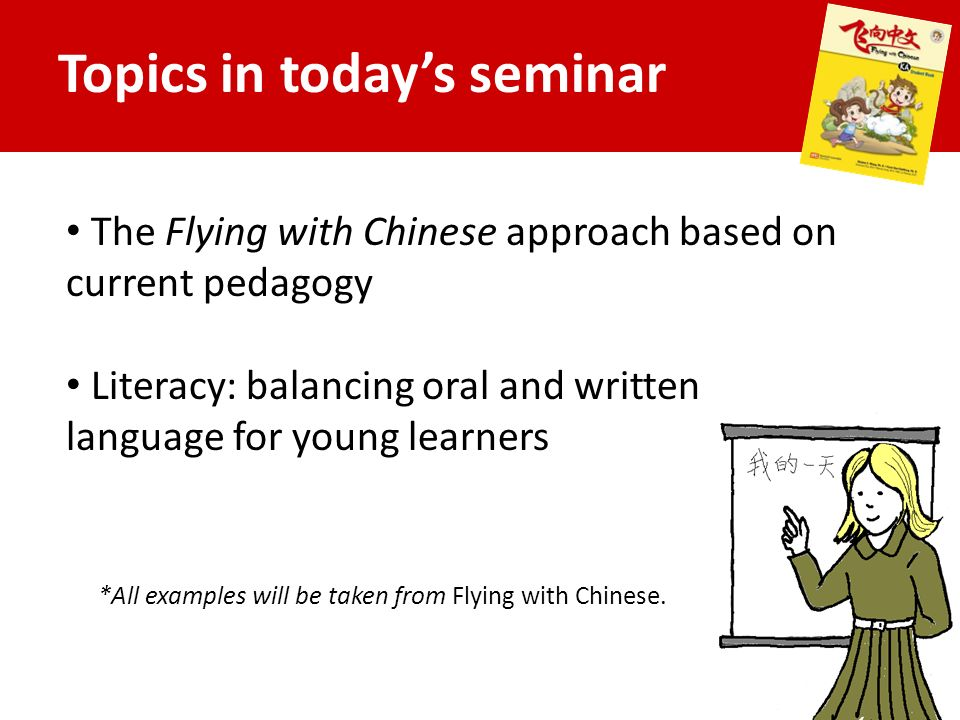 Topics in today's seminar The Flying with Chinese approach based on current pedagogy Literacy: balancing oral and written language for young learners *All examples will be taken from Flying with Chinese.