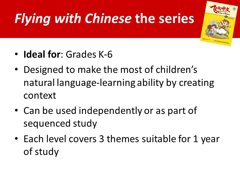 Flying with Chinese the series Ideal for: Grades K-6 Designed to make the most of children's natural language-learning ability by creating context Can be used independently or as part of sequenced study Each level covers 3 themes suitable for 1 year of study
