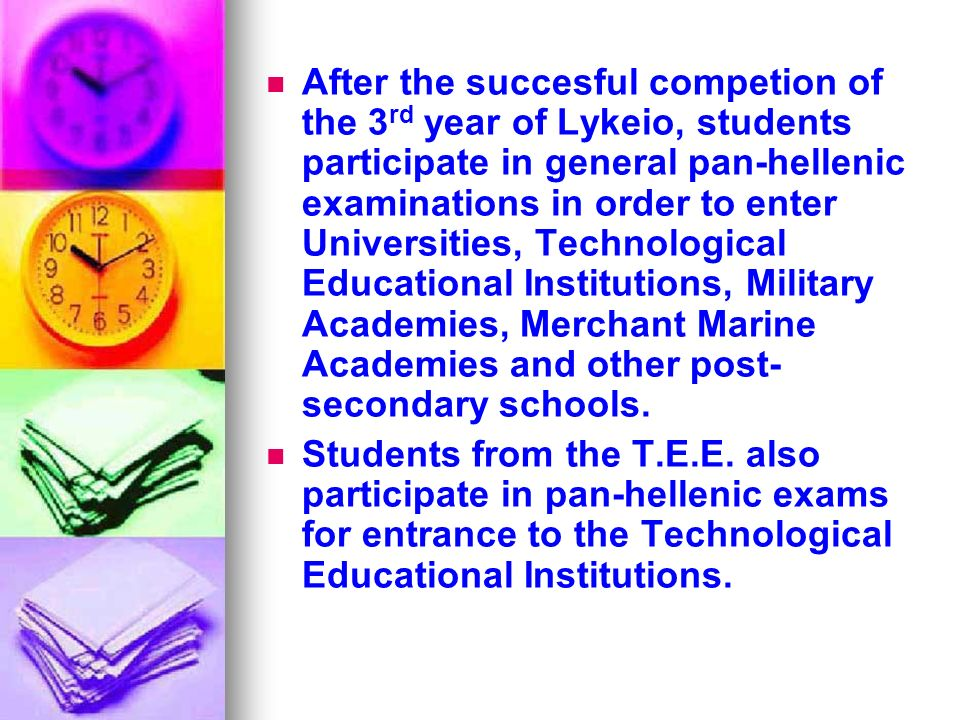 After the succesful competion of the 3 rd year of Lykeio, students participate in general pan-hellenic examinations in order to enter Universities, Technological Educational Institutions, Military Academies, Merchant Marine Academies and other post- secondary schools.