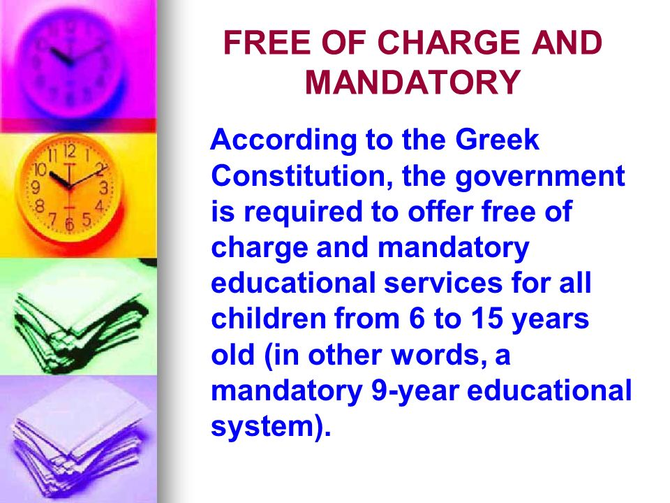 FREE OF CHARGE AND MANDATORY According to the Greek Constitution, the government is required to offer free of charge and mandatory educational services for all children from 6 to 15 years old (in other words, a mandatory 9-year educational system).