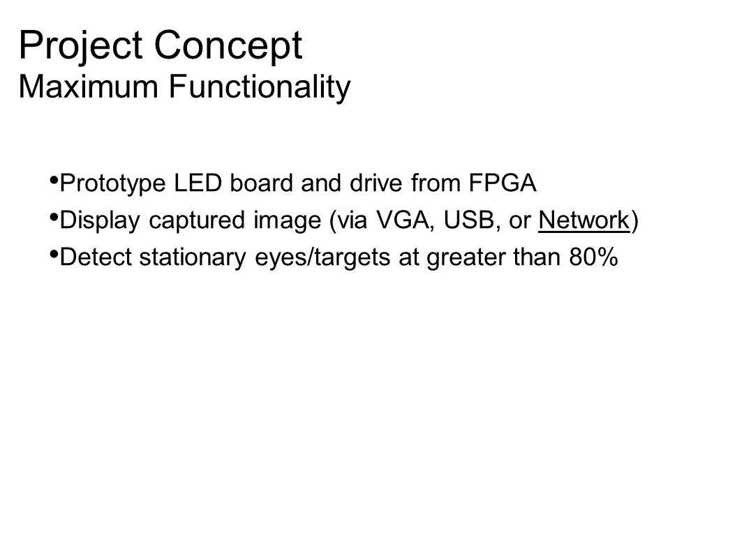 Project Concept Maximum Functionality Prototype LED board and drive from FPGA Display captured image (via VGA, USB, or Network)‏ Detect stationary eyes/targets at greater than 80%
