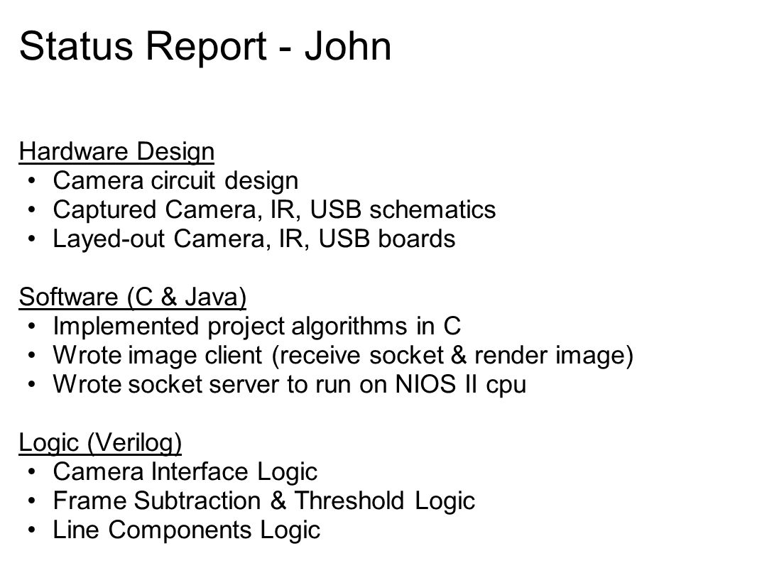 Status Report - John Hardware Design Camera circuit design Captured Camera, IR, USB schematics Layed-out Camera, IR, USB boards Software (C & Java) Implemented project algorithms in C Wrote image client (receive socket & render image) Wrote socket server to run on NIOS II cpu Logic (Verilog) Camera Interface Logic Frame Subtraction & Threshold Logic Line Components Logic