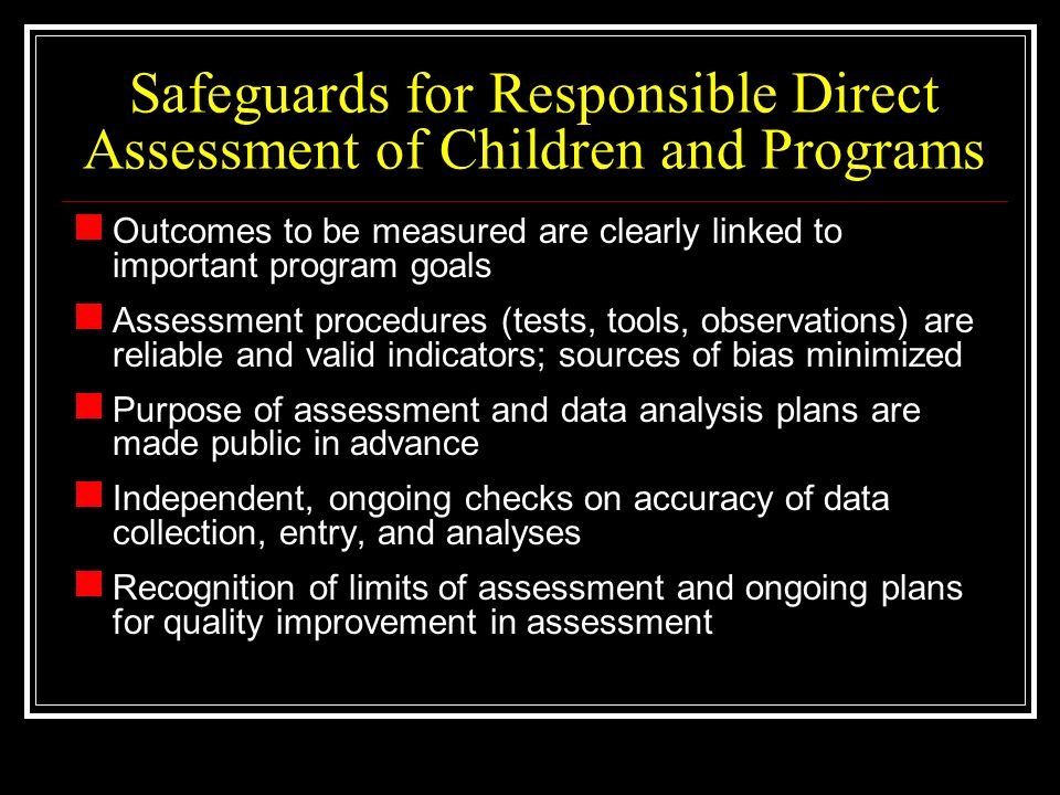 Safeguards for Responsible Direct Assessment of Children and Programs Outcomes to be measured are clearly linked to important program goals Assessment procedures (tests, tools, observations) are reliable and valid indicators; sources of bias minimized Purpose of assessment and data analysis plans are made public in advance Independent, ongoing checks on accuracy of data collection, entry, and analyses Recognition of limits of assessment and ongoing plans for quality improvement in assessment