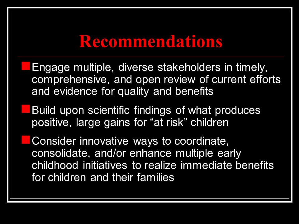 Recommendations Engage multiple, diverse stakeholders in timely, comprehensive, and open review of current efforts and evidence for quality and benefits Build upon scientific findings of what produces positive, large gains for at risk children Consider innovative ways to coordinate, consolidate, and/or enhance multiple early childhood initiatives to realize immediate benefits for children and their families