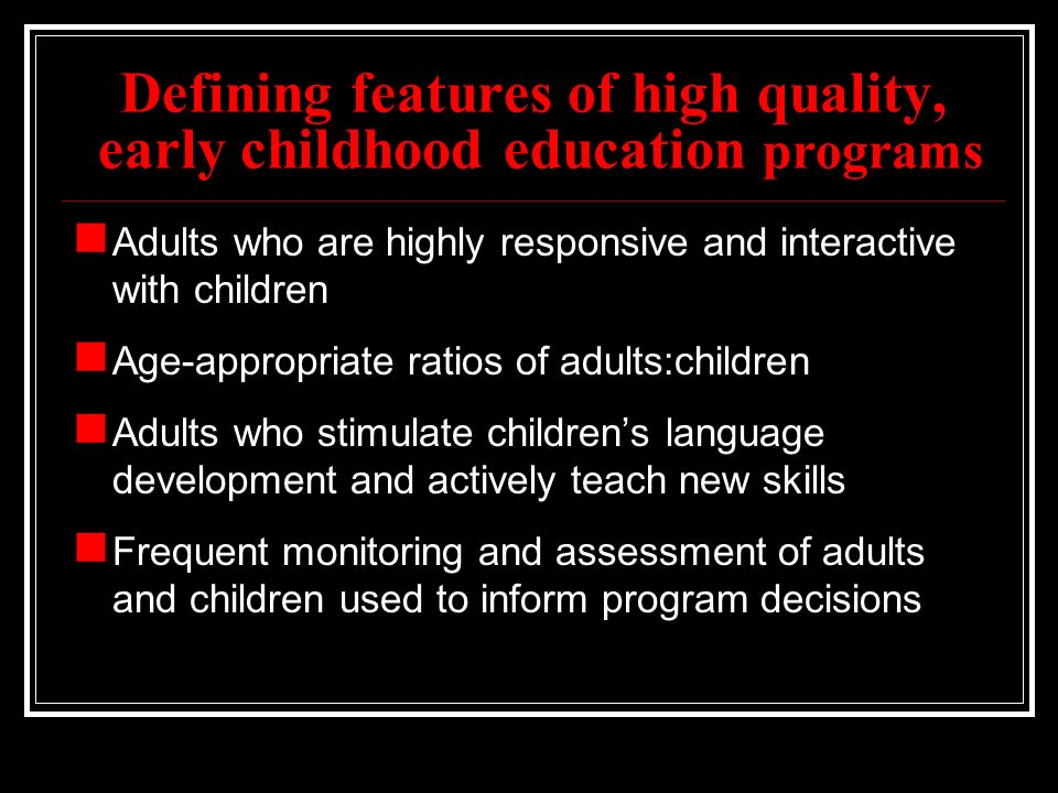 Defining features of high quality, early childhood education programs Adults who are highly responsive and interactive with children Age-appropriate ratios of adults:children Adults who stimulate children's language development and actively teach new skills Frequent monitoring and assessment of adults and children used to inform program decisions