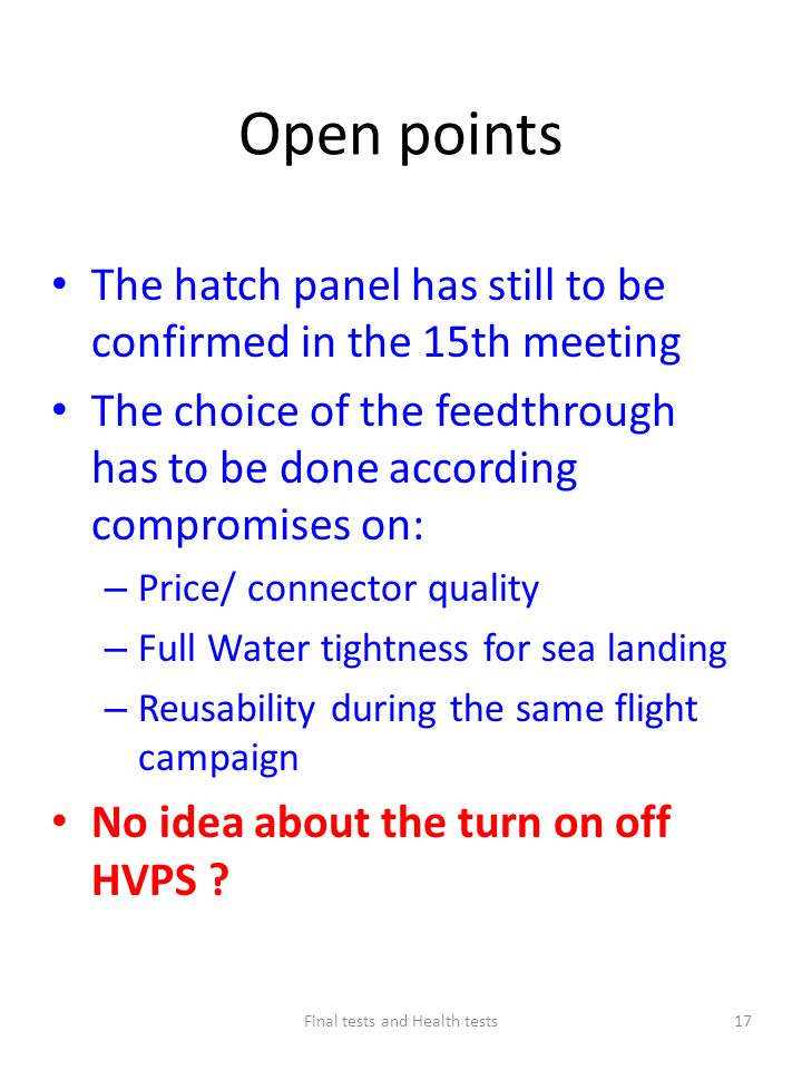 Open points The hatch panel has still to be confirmed in the 15th meeting The choice of the feedthrough has to be done according compromises on: – Price/ connector quality – Full Water tightness for sea landing – Reusability during the same flight campaign No idea about the turn on off HVPS .