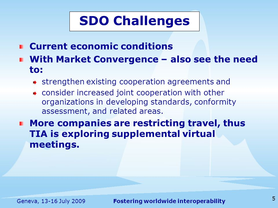 Fostering worldwide interoperability 5 Geneva, July 2009 SDO Challenges Current economic conditions With Market Convergence – also see the need to: strengthen existing cooperation agreements and consider increased joint cooperation with other organizations in developing standards, conformity assessment, and related areas.