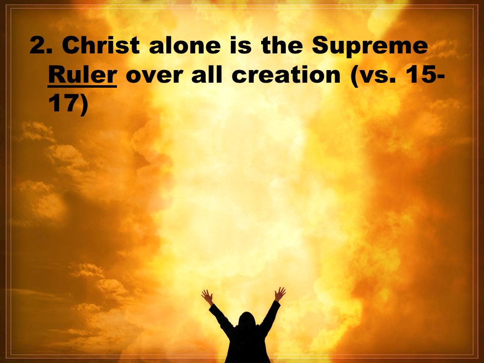 2. Christ alone is the Supreme Ruler over all creation (vs )