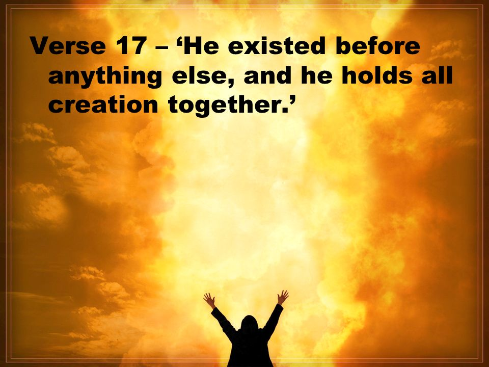 Verse 17 – 'He existed before anything else, and he holds all creation together.'