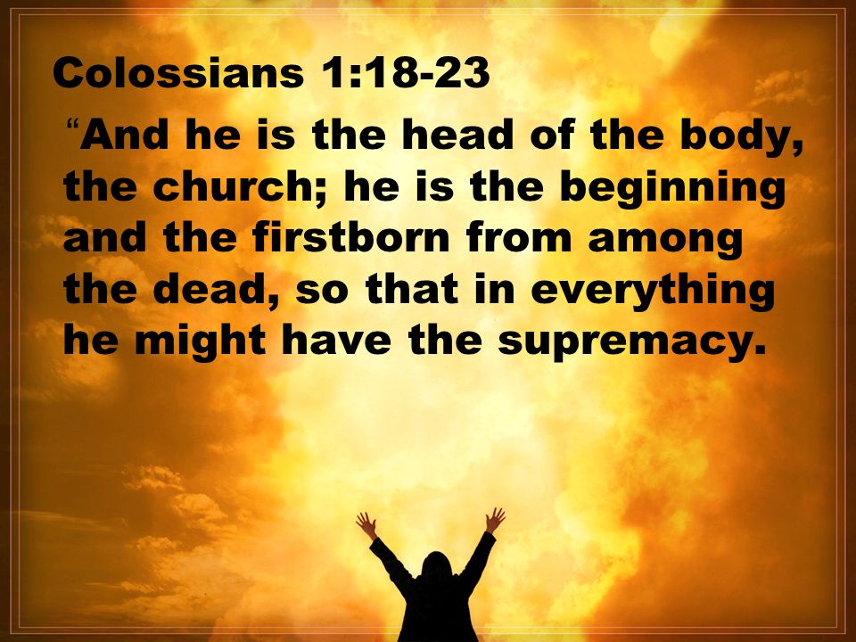 Colossians 1:18-23 And he is the head of the body, the church; he is the beginning and the firstborn from among the dead, so that in everything he might have the supremacy.