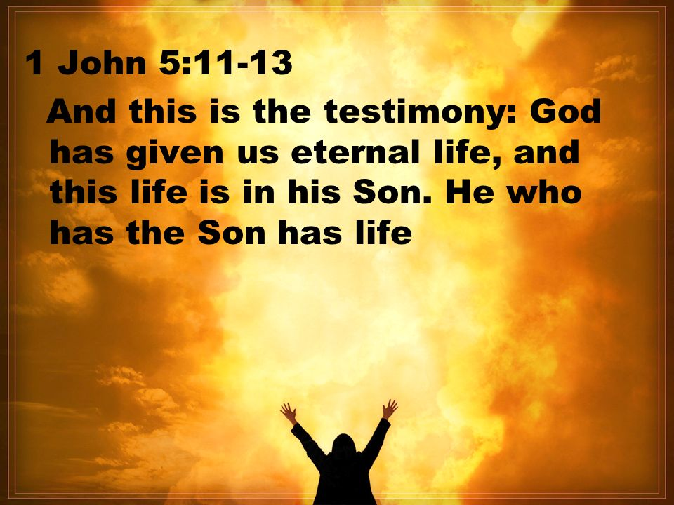 1 John 5:11-13 And this is the testimony: God has given us eternal life, and this life is in his Son.