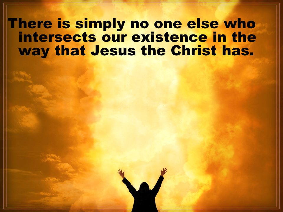 There is simply no one else who intersects our existence in the way that Jesus the Christ has.