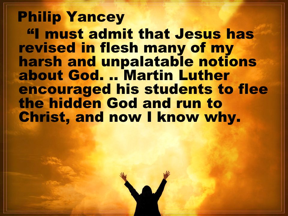 Philip Yancey I must admit that Jesus has revised in flesh many of my harsh and unpalatable notions about God...