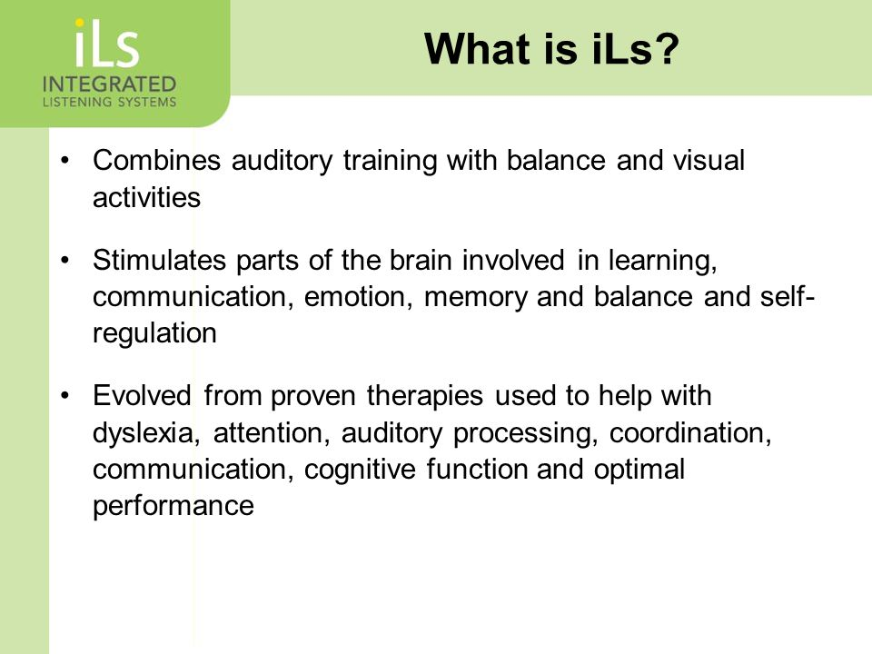 Combines auditory training with balance and visual activities Stimulates parts of the brain involved in learning, communication, emotion, memory and balance and self- regulation Evolved from proven therapies used to help with dyslexia, attention, auditory processing, coordination, communication, cognitive function and optimal performance What is iLs