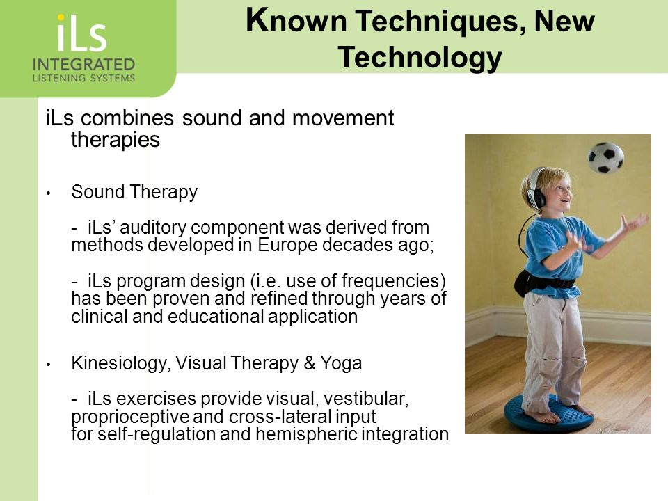 K nown Techniques, New Technology iLs combines sound and movement therapies Sound Therapy - iLs' auditory component was derived from methods developed in Europe decades ago; - iLs program design (i.e.