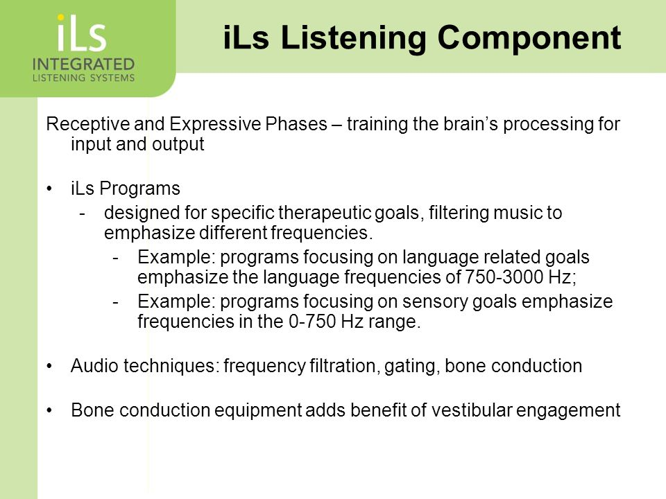Receptive and Expressive Phases – training the brain's processing for input and output iLs Programs -designed for specific therapeutic goals, filtering music to emphasize different frequencies.