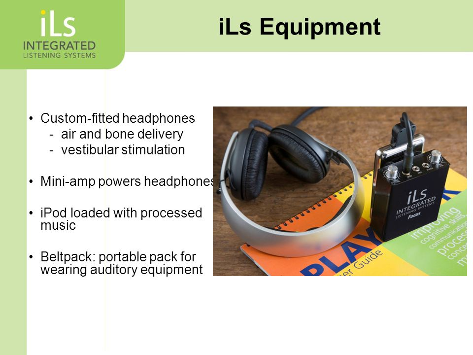 iLs Equipment Custom-fitted headphones -air and bone delivery -vestibular stimulation Mini-amp powers headphones iPod loaded with processed music Beltpack: portable pack for wearing auditory equipment