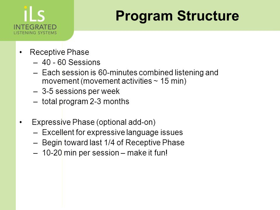 Receptive Phase – Sessions –Each session is 60-minutes combined listening and movement (movement activities ~ 15 min) –3-5 sessions per week –total program 2-3 months Expressive Phase (optional add-on) –Excellent for expressive language issues –Begin toward last 1/4 of Receptive Phase –10-20 min per session – make it fun.