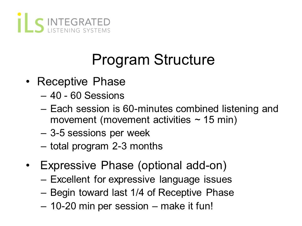 Program Structure Receptive Phase – Sessions –Each session is 60-minutes combined listening and movement (movement activities ~ 15 min) –3-5 sessions per week –total program 2-3 months Expressive Phase (optional add-on) –Excellent for expressive language issues –Begin toward last 1/4 of Receptive Phase –10-20 min per session – make it fun!