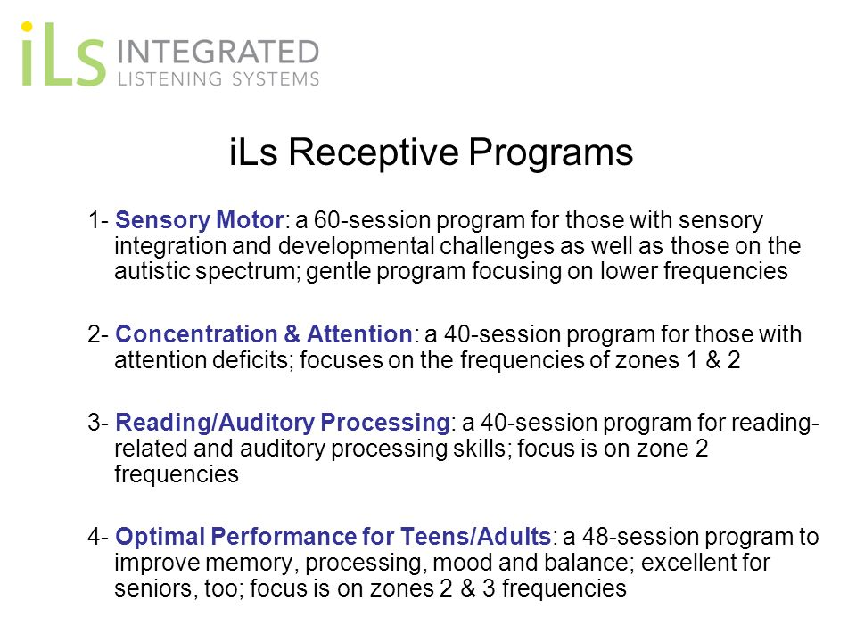 iLs Receptive Programs 1- Sensory Motor: a 60-session program for those with sensory integration and developmental challenges as well as those on the autistic spectrum; gentle program focusing on lower frequencies 2- Concentration & Attention: a 40-session program for those with attention deficits; focuses on the frequencies of zones 1 & 2 3- Reading/Auditory Processing: a 40-session program for reading- related and auditory processing skills; focus is on zone 2 frequencies 4- Optimal Performance for Teens/Adults: a 48-session program to improve memory, processing, mood and balance; excellent for seniors, too; focus is on zones 2 & 3 frequencies