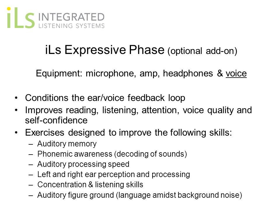 iLs Expressive Phase (optional add-on) Equipment: microphone, amp, headphones & voice Conditions the ear/voice feedback loop Improves reading, listening, attention, voice quality and self-confidence Exercises designed to improve the following skills: –Auditory memory –Phonemic awareness (decoding of sounds) –Auditory processing speed –Left and right ear perception and processing –Concentration & listening skills –Auditory figure ground (language amidst background noise)