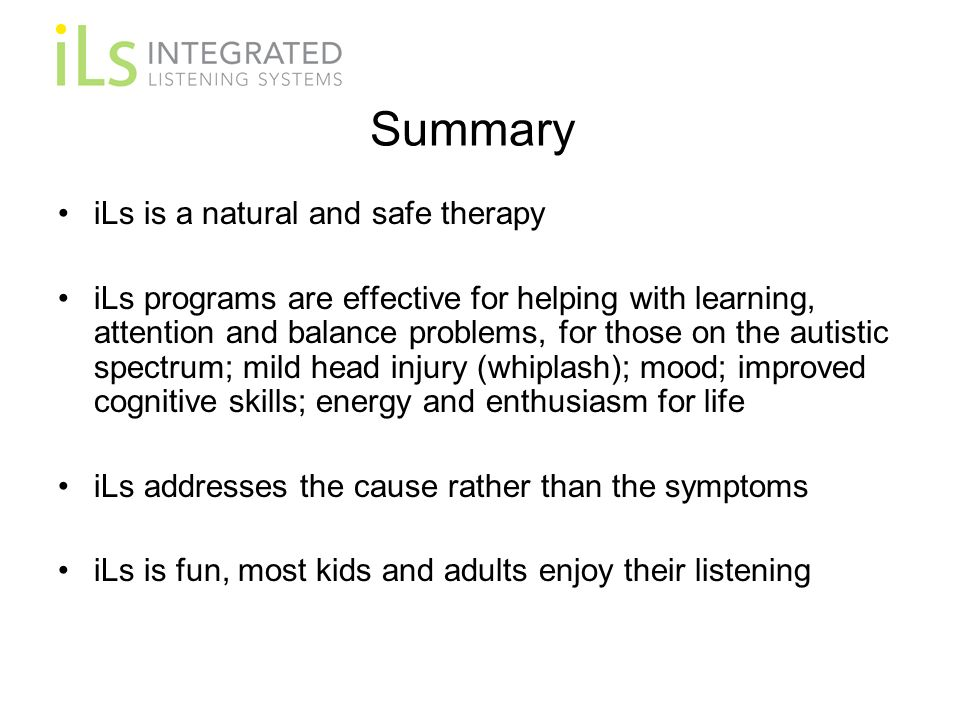 Summary iLs is a natural and safe therapy iLs programs are effective for helping with learning, attention and balance problems, for those on the autistic spectrum; mild head injury (whiplash); mood; improved cognitive skills; energy and enthusiasm for life iLs addresses the cause rather than the symptoms iLs is fun, most kids and adults enjoy their listening