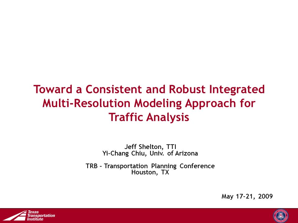 Transportation Operations Group Toward a Consistent and Robust Integrated Multi-Resolution Modeling Approach for Traffic Analysis May 17-21, 2009 Jeff Shelton, TTI Yi-Chang Chiu, Univ.