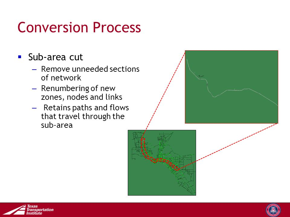 Transportation Operations Group Conversion Process  Sub-area cut – Remove unneeded sections of network – Renumbering of new zones, nodes and links – Retains paths and flows that travel through the sub-area
