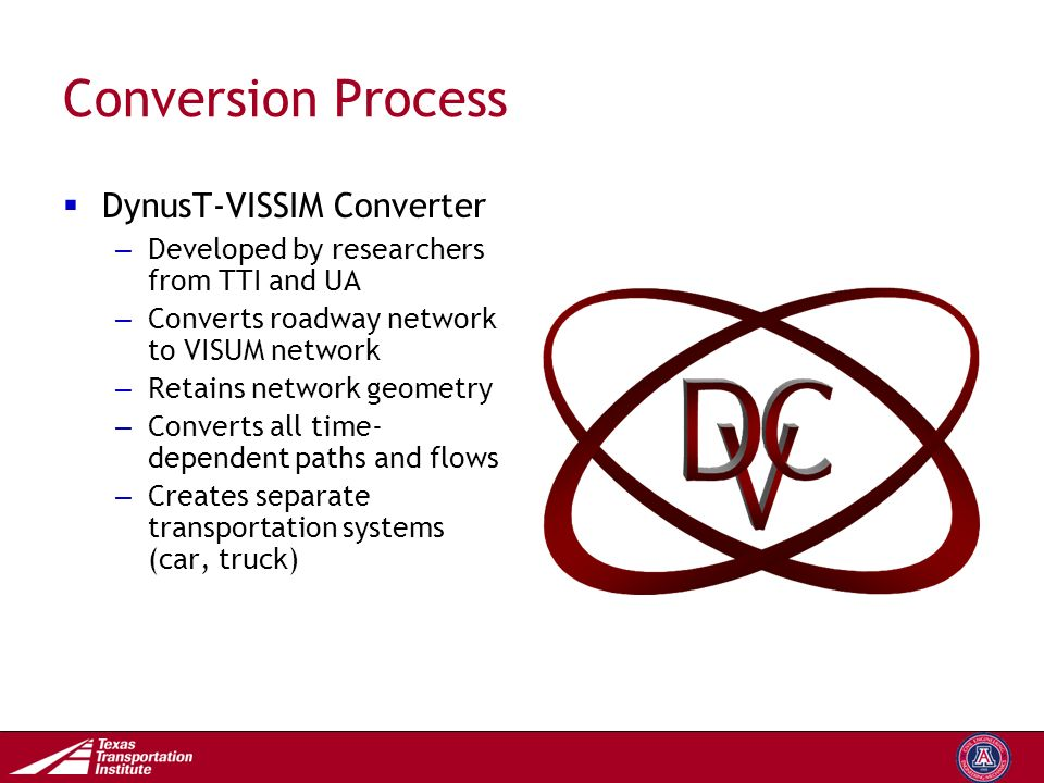 Transportation Operations Group Conversion Process  DynusT-VISSIM Converter – Developed by researchers from TTI and UA – Converts roadway network to VISUM network – Retains network geometry – Converts all time- dependent paths and flows – Creates separate transportation systems (car, truck)