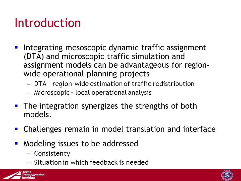 Transportation Operations Group Introduction  Integrating mesoscopic dynamic traffic assignment (DTA) and microscopic traffic simulation and assignment models can be advantageous for region- wide operational planning projects – DTA – region-wide estimation of traffic redistribution – Microscopic – local operational analysis  The integration synergizes the strengths of both models.
