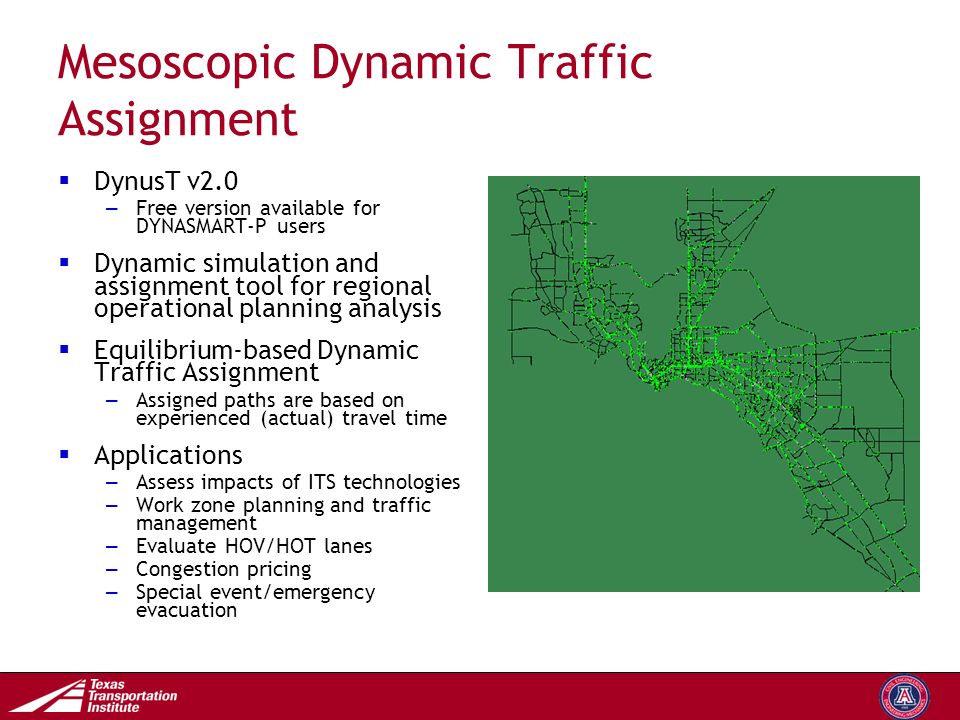 Transportation Operations Group Mesoscopic Dynamic Traffic Assignment  DynusT v2.0 – Free version available for DYNASMART-P users  Dynamic simulation and assignment tool for regional operational planning analysis  Equilibrium-based Dynamic Traffic Assignment – Assigned paths are based on experienced (actual) travel time  Applications – Assess impacts of ITS technologies – Work zone planning and traffic management – Evaluate HOV/HOT lanes – Congestion pricing – Special event/emergency evacuation