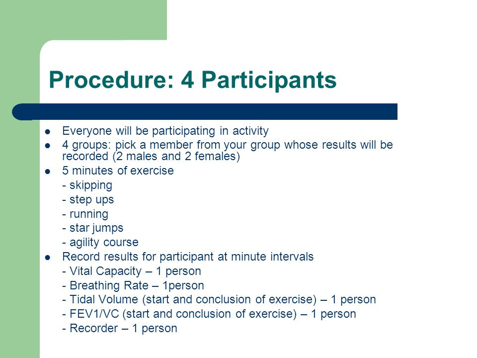 Procedure: 4 Participants Everyone will be participating in activity 4 groups: pick a member from your group whose results will be recorded (2 males and 2 females) 5 minutes of exercise - skipping - step ups - running - star jumps - agility course Record results for participant at minute intervals - Vital Capacity – 1 person - Breathing Rate – 1person - Tidal Volume (start and conclusion of exercise) – 1 person - FEV1/VC (start and conclusion of exercise) – 1 person - Recorder – 1 person